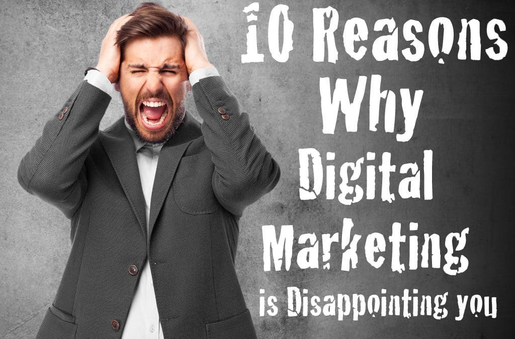 10 Reasons Why Digital Marketing is Disappointing You